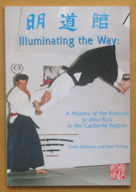 Image for Illuminating the Way: a History of the Kokusai Ju-Jitsu Ryu in the Canberra Region