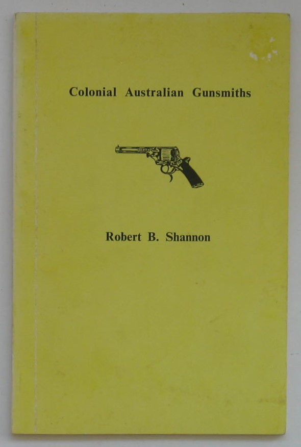 Image for Australian Colonial Gunsmiths: With a list of Convicts associated with the gunmaking trade transported to New South Wales, 1813-1842; and, A list of Proprietary Firearms advertised by Australian dealers 1890-1914